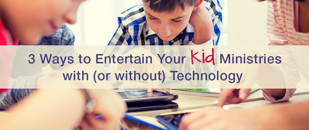 3 Ways to Entertain Your Kid Ministries with (or without) Technology