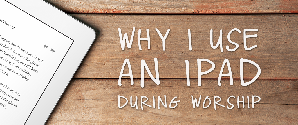 Why I Use an iPad during Worship