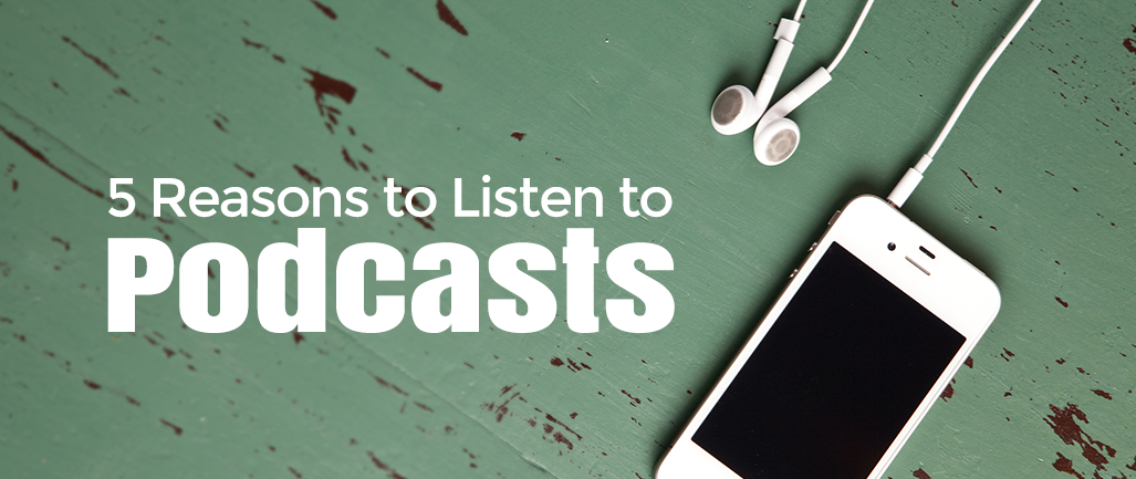 5 Reasons to Listen to Podcasts
