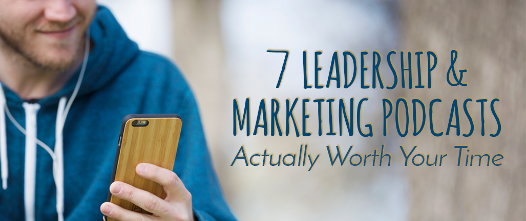 7 Leadership & Marketing Podcasts Actually Worth Your Time
