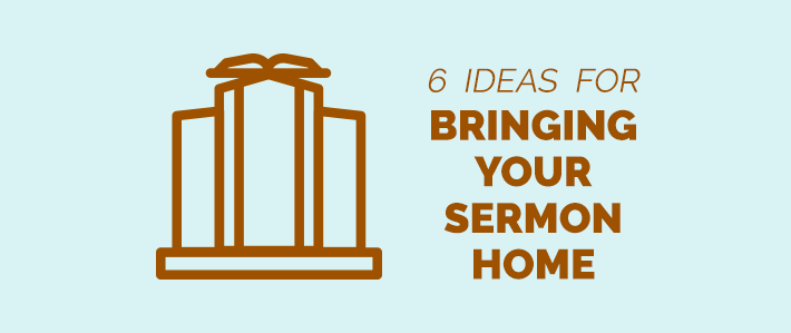 6_Ideas_for_Bringing_Your_Sermon_Home-.png