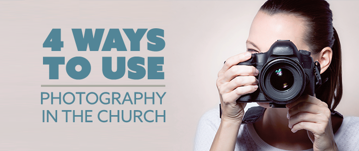 4 Ways to Use Photography in the Church