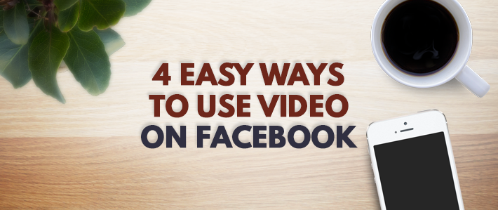 4 Easy Ways to Use Video on Facebook