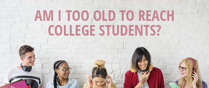 Am I Too Old to Reach College students?