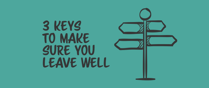 3 Keys to Make Sure You Leave Well