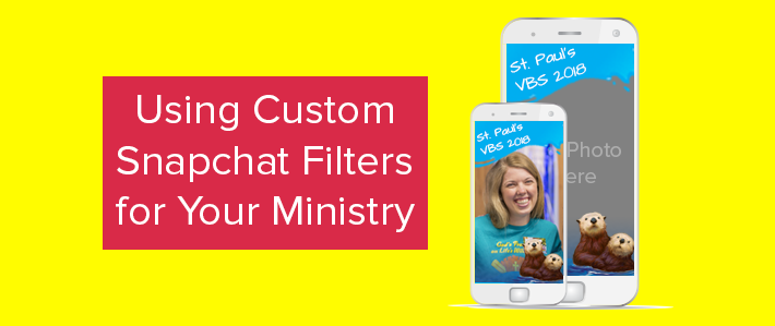 Using Custom Snapchat Filters for Your Ministry