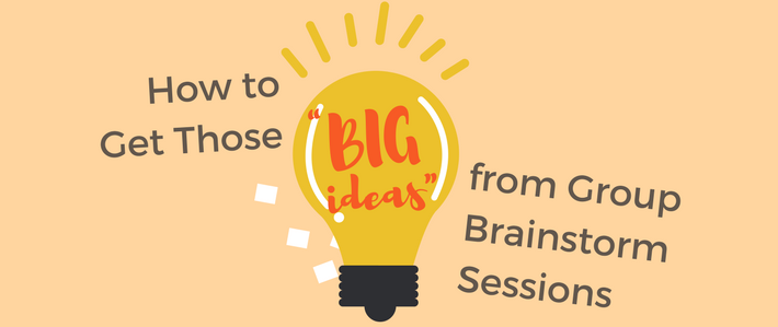 """How to Get Those """"Big Ideas"""" from Group Brainstorm Sessions"""