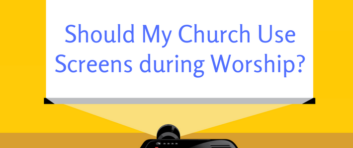 blog-Should My Church Use Screens during Worship_