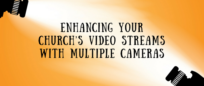 Blog-Enhancing Your Church's Video Streams with Multiple Cameras