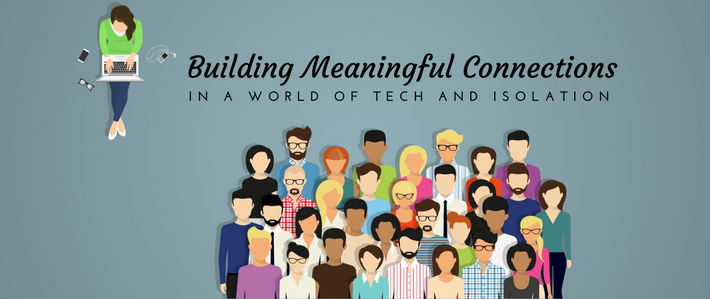 blog-Building Meaningful Connections in a World of Tech and Isolation
