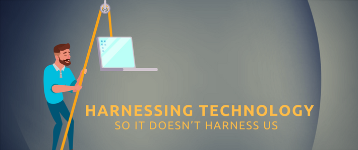 blog- Harnessing Technology So it Doesn't Harness Us.png